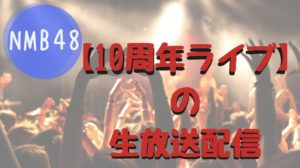 NMB48 10周年 ライブ 配信